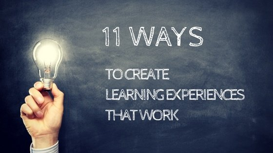 11 Ways To Create Learning Experiences That Work