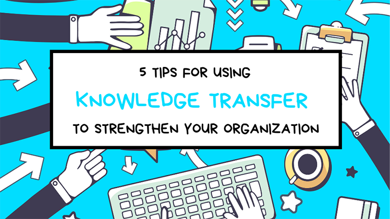 5 Tips For Using Knowledge Transfer To Strengthen Your Organization