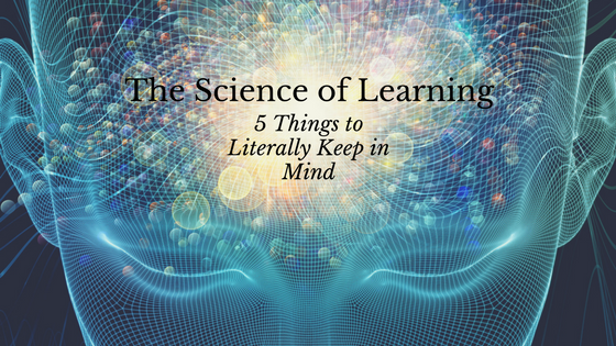 The Science of Learning: 5 Things to Literally Keep in Mind