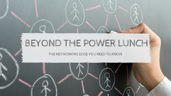 Beyond The Power Lunch: The Networking Edge You Need To Know