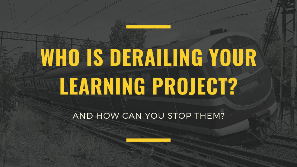 Who Is Derailing Your Learning Project? (And How Can You Stop Them?)