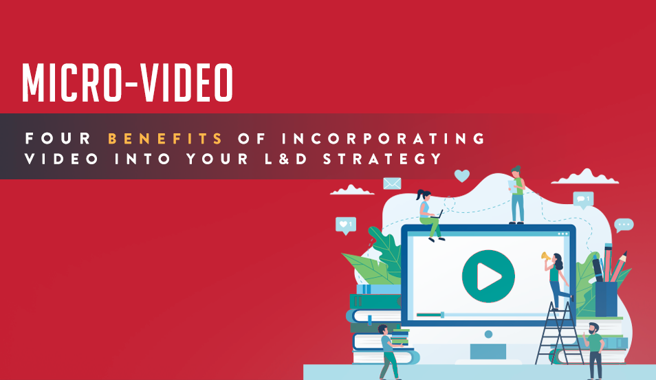 Micro-Video: Four Benefits of Incorporating Video into Your L&D Strategy