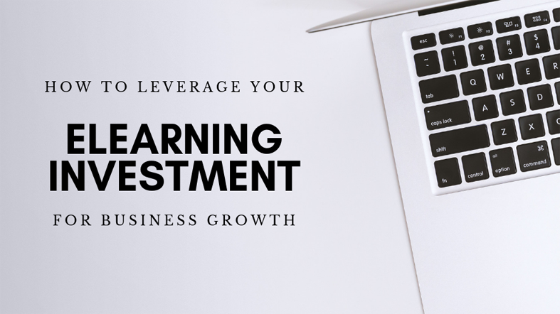 How to Leverage Your eLearning Investment for Business Growth